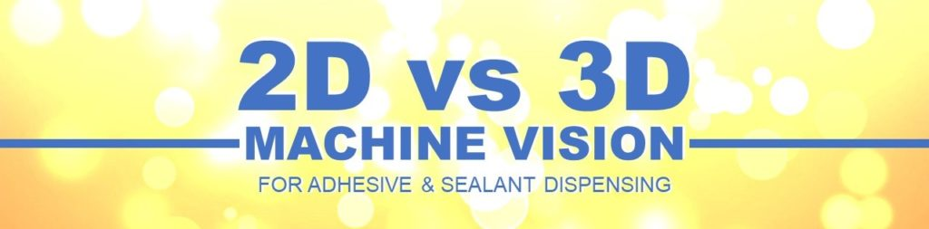 2D vs 3D Machine Vision for Dispensing